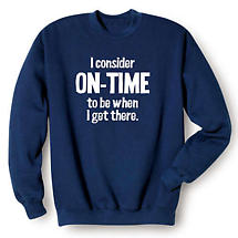 I Consider On-Time to Be When I Get There Sweatshirt